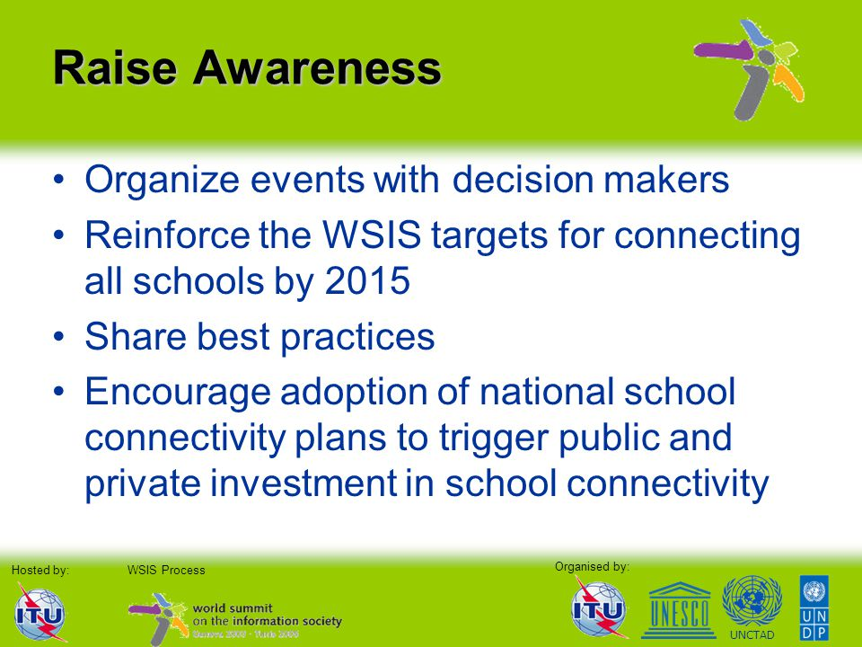 Organised by: Hosted by:WSIS Process UNCTAD Raise Awareness Organize events with decision makers Reinforce the WSIS targets for connecting all schools by 2015 Share best practices Encourage adoption of national school connectivity plans to trigger public and private investment in school connectivity