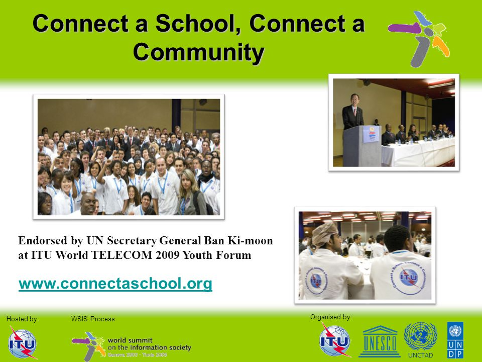 Organised by: Hosted by:WSIS Process UNCTAD Connect a School, Connect a Community Endorsed by UN Secretary General Ban Ki-moon at ITU World TELECOM 2009 Youth Forum www.connectaschool.org
