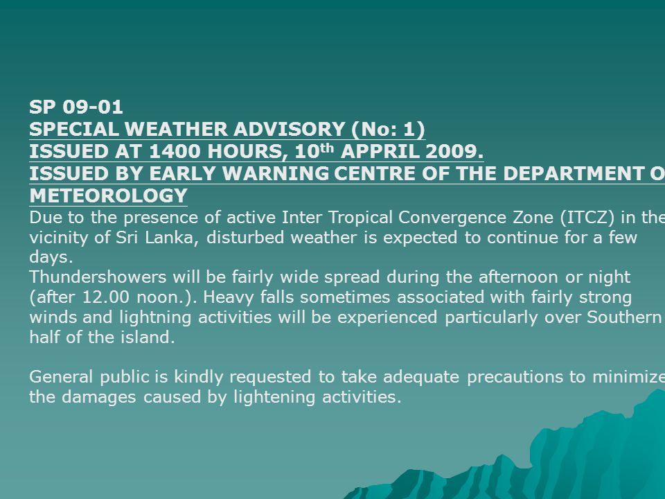 SP 09-01 SPECIAL WEATHER ADVISORY (No: 1) ISSUED AT 1400 HOURS, 10 th APPRIL 2009. ISSUED BY EARLY WARNING CENTRE OF THE DEPARTMENT OF METEOROLOGY Due