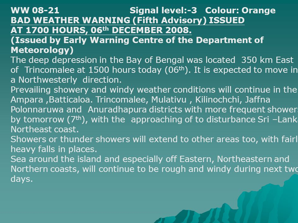 WW 08-21Signal level:-3 Colour: Orange BAD WEATHER WARNING (Fifth Advisory) ISSUED AT 1700 HOURS, 06 th DECEMBER 2008. (Issued by Early Warning Centre