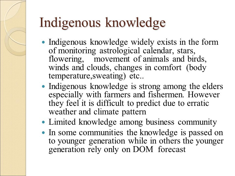 Indigenous knowledge Indigenous knowledge widely exists in the form of monitoring astrological calendar, stars, flowering, movement of animals and bir