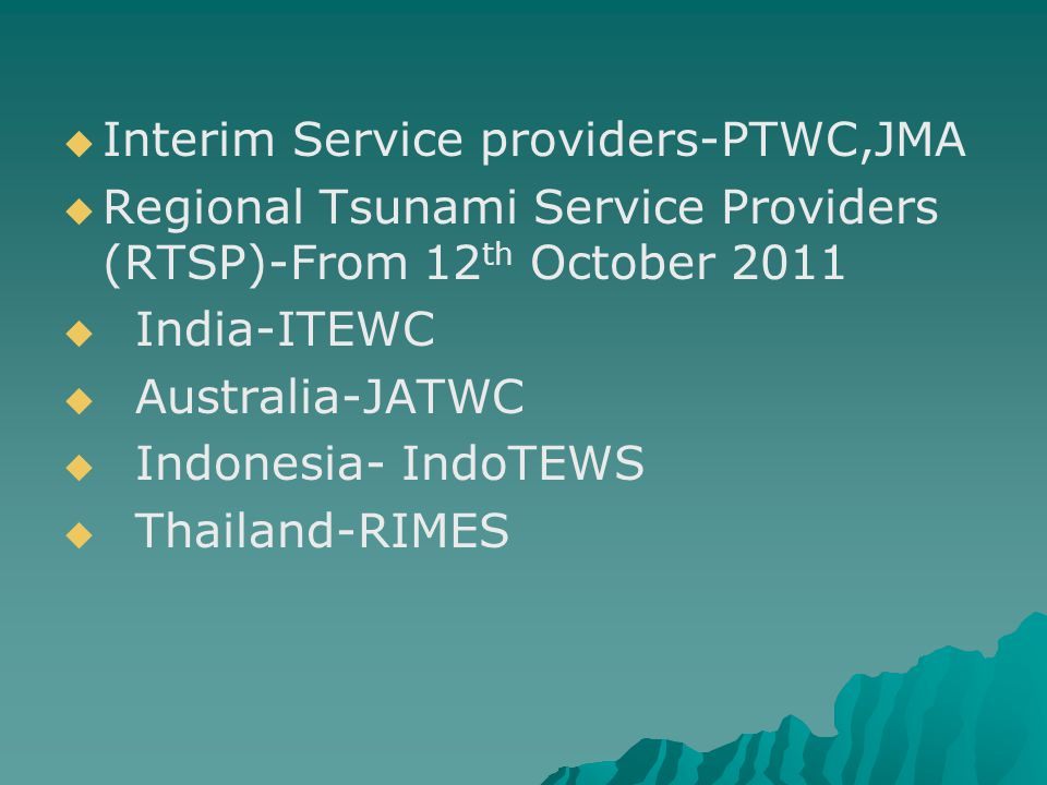  Interim Service providers-PTWC,JMA  Regional Tsunami Service Providers (RTSP)-From 12 th October 2011  India-ITEWC  Australia-JATWC  Indonesia-