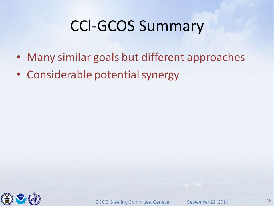 15 GCOS Steering Committee, Geneva. September 29, 2010 15 CCl-GCOS Summary Many similar goals but different approaches Considerable potential synergy