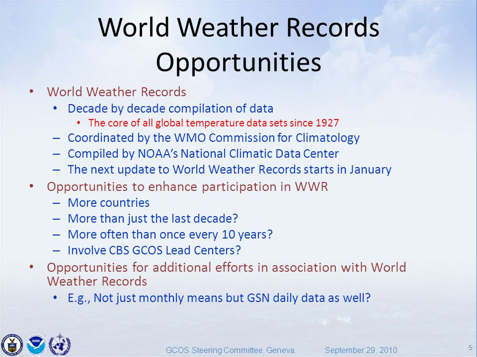 5 GCOS Steering Committee, Geneva. September 29, 2010 5 World Weather Records Opportunities World Weather Records Decade by decade compilation of data