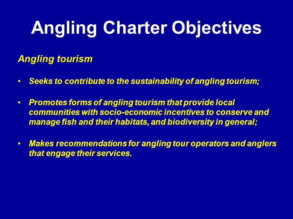 Angling Charter Objectives Angling tourism Seeks to contribute to the sustainability of angling tourism; Promotes forms of angling tourism that provide local communities with socio-economic incentives to conserve and manage fish and their habitats, and biodiversity in general; Makes recommendations for angling tour operators and anglers that engage their services.