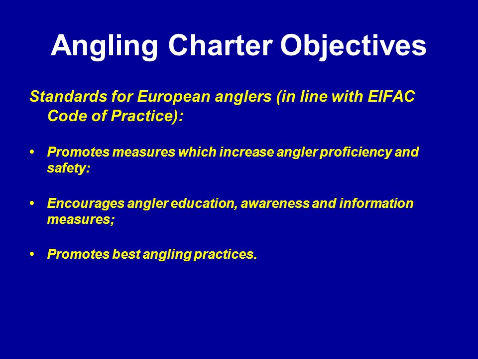Angling Charter Objectives Standards for European anglers (in line with EIFAC Code of Practice): Promotes measures which increase angler proficiency and safety: Encourages angler education, awareness and information measures; Promotes best angling practices.