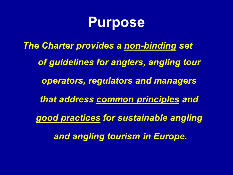 Purpose The Charter provides a non-binding set of guidelines for anglers, angling tour operators, regulators and managers that address common principles and good practices for sustainable angling and angling tourism in Europe.
