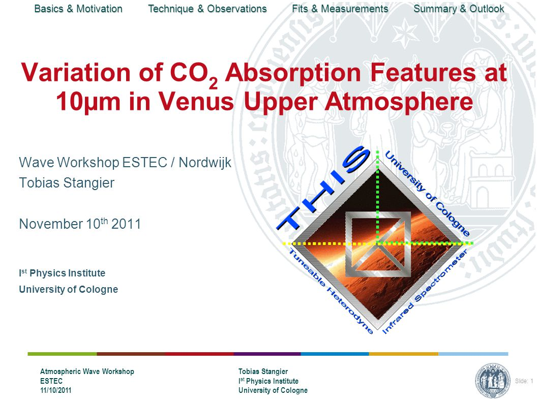 Basics & Motivation Technique & Observations Fits & Measurements Summary & Outlook Atmospheric Wave Workshop ESTEC 11/10/2011 Tobias Stangier I st Physics Institute University of Cologne Slide: 1 Variation of CO 2 Absorption Features at 10µm in Venus Upper Atmosphere Wave Workshop ESTEC / Nordwijk Tobias Stangier November 10 th 2011 I st Physics Institute University of Cologne