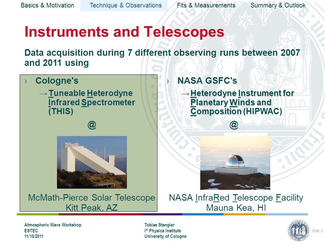 Basics & Motivation Technique & Observations Fits & Measurements Summary & Outlook Atmospheric Wave Workshop ESTEC 11/10/2011 Tobias Stangier I st Physics Institute University of Cologne Slide: 6 Instruments and Telescopes ›Cologne s →Tuneable Heterodyne Infrared Spectrometer →Tuneable Heterodyne Infrared Spectrometer ›NASA GSFC s →Heterodyne Instrument for Planetary Winds and Composition →Heterodyne Instrument for Planetary Winds and Composition Data acquisition during 7 different observing runs between 2007 and 2011 using McMath-Pierce Solar Telescope Kitt Peak, AZ NASA InfraRed Telescope Facility Mauna Kea, HI