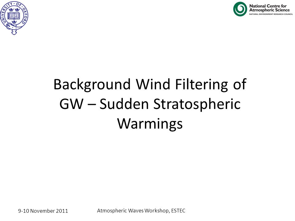 9-10 November 2011 Atmospheric Waves Workshop, ESTEC Background Wind Filtering of GW – Sudden Stratospheric Warmings