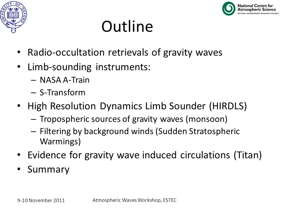 9-10 November 2011 Atmospheric Waves Workshop, ESTEC Outline Radio-occultation retrievals of gravity waves Limb-sounding instruments: – NASA A-Train – S-Transform High Resolution Dynamics Limb Sounder (HIRDLS) – Tropospheric sources of gravity waves (monsoon) – Filtering by background winds (Sudden Stratospheric Warmings) Evidence for gravity wave induced circulations (Titan) Summary