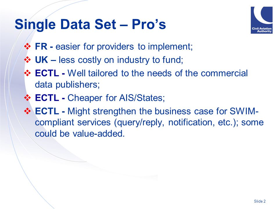 Slide 2  FR - easier for providers to implement;  UK – less costly on industry to fund;  ECTL - Well tailored to the needs of the commercial data publishers;  ECTL - Cheaper for AIS/States;  ECTL - Might strengthen the business case for SWIM- compliant services (query/reply, notification, etc.); some could be value-added.