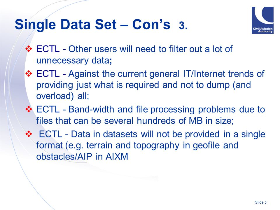 Slide 5  ECTL - Other users will need to filter out a lot of unnecessary data;  ECTL - Against the current general IT/Internet trends of providing just what is required and not to dump (and overload) all;  ECTL - Band-width and file processing problems due to files that can be several hundreds of MB in size;  ECTL - Data in datasets will not be provided in a single format (e.g.