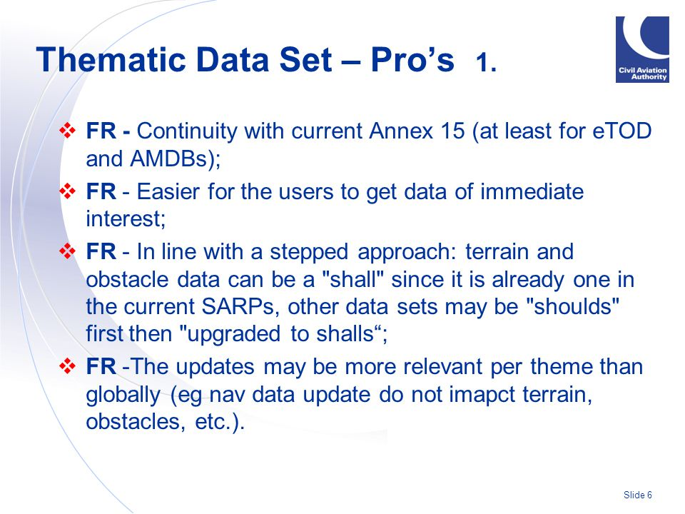 Slide 6  FR - Continuity with current Annex 15 (at least for eTOD and AMDBs);  FR - Easier for the users to get data of immediate interest;  FR - In line with a stepped approach: terrain and obstacle data can be a shall since it is already one in the current SARPs, other data sets may be shoulds first then upgraded to shalls ;  FR -The updates may be more relevant per theme than globally (eg nav data update do not imapct terrain, obstacles, etc.).