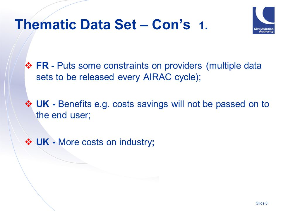Slide 9  ECTL - More work for AIS  ECTL - More work for this group also to investigate the needs of the various groups and to identify the data set content  ECTL - Might weaken the business case for value added value services, such as on-line query/reply services Thematic Data Set – Con's 2.