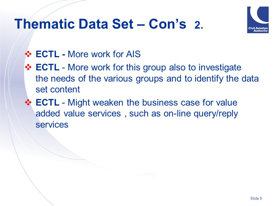 Slide 9  ECTL - More work for AIS  ECTL - More work for this group also to investigate the needs of the various groups and to identify the data set content  ECTL - Might weaken the business case for value added value services, such as on-line query/reply services Thematic Data Set – Con's 2.