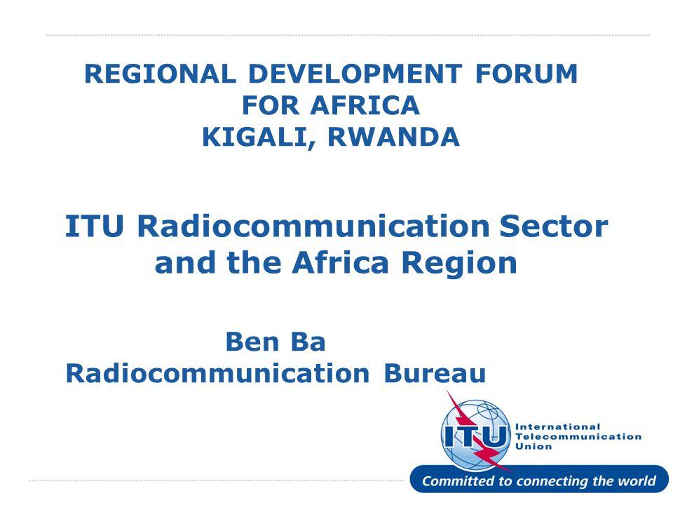 International Telecommunication Union REGIONAL DEVELOPMENT FORUM FOR AFRICA KIGALI, RWANDA ITU Radiocommunication Sector and the Africa Region Ben Ba Radiocommunication Bureau