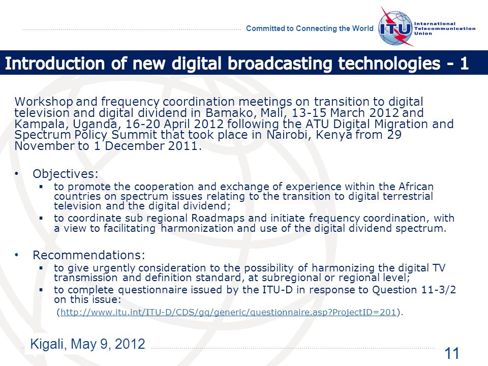 Kigali, May 9, 2012 Committed to Connecting the World Workshop and frequency coordination meetings on transition to digital television and digital dividend in Bamako, Mali, 13-15 March 2012 and Kampala, Uganda, 16-20 April 2012 following the ATU Digital Migration and Spectrum Policy Summit that took place in Nairobi, Kenya from 29 November to 1 December 2011.