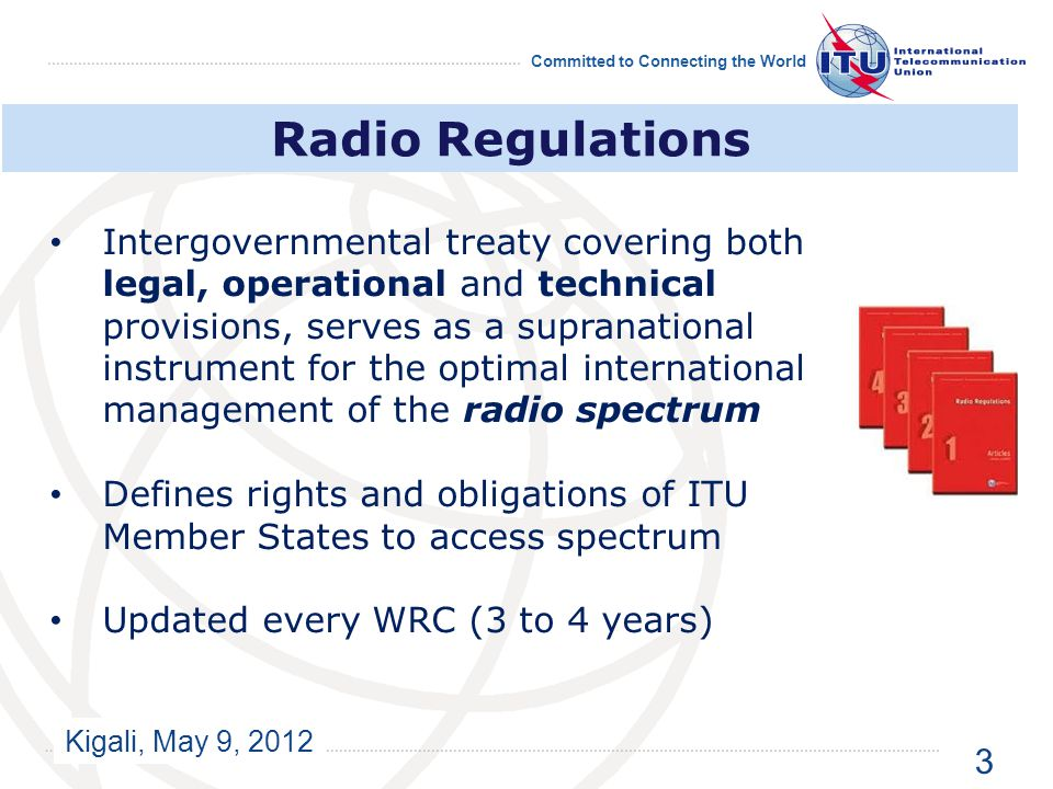 Kigali, May 9, 2012 Committed to Connecting the World Radio Regulations Intergovernmental treaty covering both legal, operational and technical provisions, serves as a supranational instrument for the optimal international management of the radio spectrum Defines rights and obligations of ITU Member States to access spectrum Updated every WRC (3 to 4 years) 3