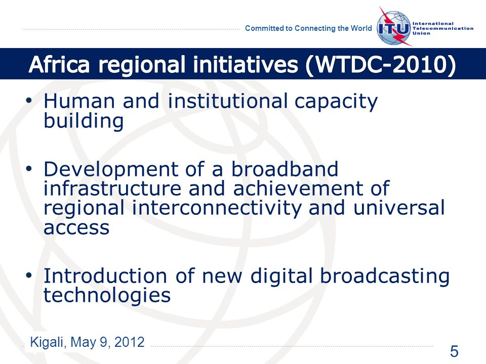Kigali, May 9, 2012 Committed to Connecting the World Human and institutional capacity building Development of a broadband infrastructure and achievement of regional interconnectivity and universal access Introduction of new digital broadcasting technologies 5