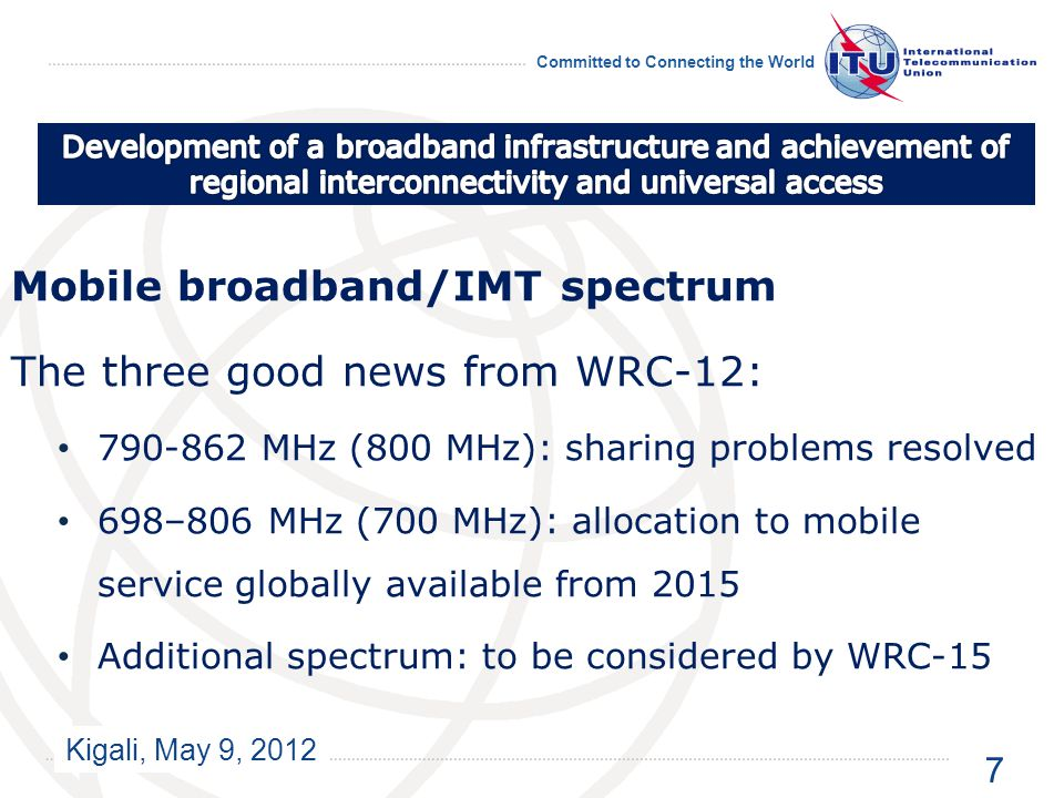 Kigali, May 9, 2012 Committed to Connecting the World Mobile broadband/IMT spectrum The three good news from WRC-12: 790-862 MHz (800 MHz): sharing problems resolved 698–806 MHz (700 MHz): allocation to mobile service globally available from 2015 Additional spectrum: to be considered by WRC-15 7