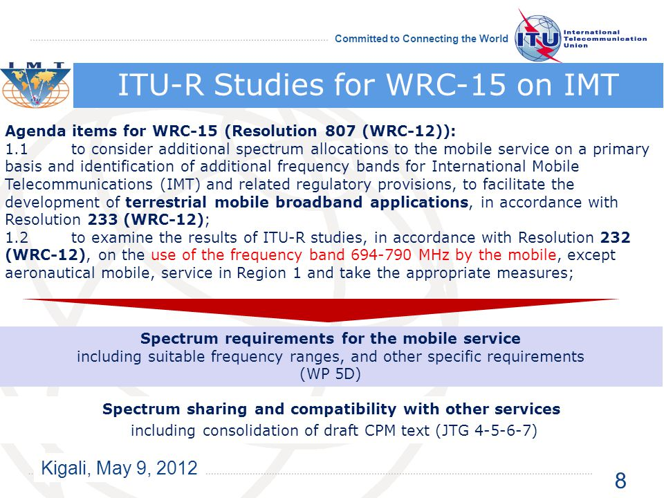 Kigali, May 9, 2012 Committed to Connecting the World ITU-R Studies for WRC-15 on IMT Agenda items for WRC-15 (Resolution 807 (WRC-12)): 1.1 to consider additional spectrum allocations to the mobile service on a primary basis and identification of additional frequency bands for International Mobile Telecommunications (IMT) and related regulatory provisions, to facilitate the development of terrestrial mobile broadband applications, in accordance with Resolution 233 (WRC ‑ 12); 1.2to examine the results of ITU ‑ R studies, in accordance with Resolution 232 (WRC ‑ 12), on the use of the frequency band 694-790 MHz by the mobile, except aeronautical mobile, service in Region 1 and take the appropriate measures; Spectrum requirements for the mobile service including suitable frequency ranges, and other specific requirements (WP 5D) Spectrum sharing and compatibility with other services including consolidation of draft CPM text (JTG 4-5-6-7) 8