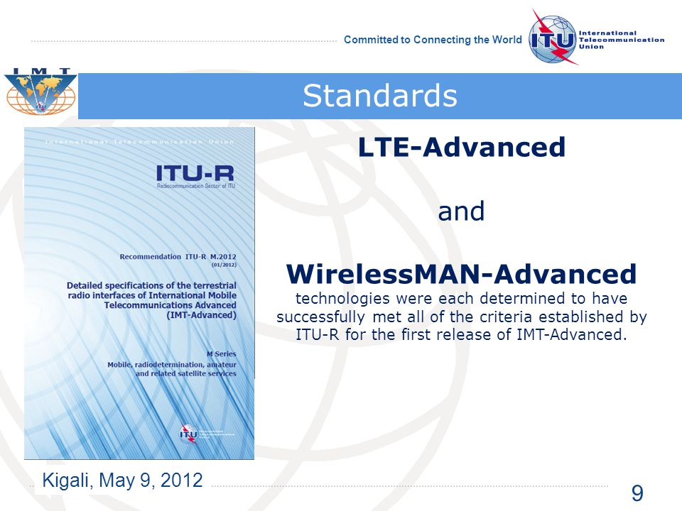 Kigali, May 9, 2012 Committed to Connecting the World Standards LTE-Advanced and WirelessMAN-Advanced technologies were each determined to have successfully met all of the criteria established by ITU-R for the first release of IMT-Advanced.