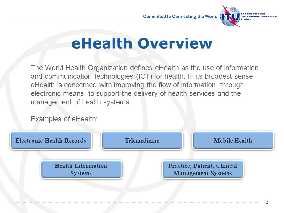 Committed to Connecting the World 2 eHealth Overview The World Health Organization defines eHealth as the use of information and communication technologies (ICT) for health.
