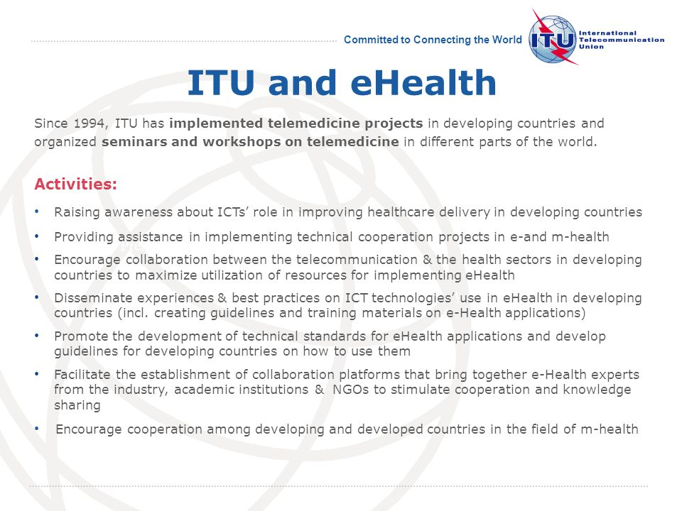 Committed to Connecting the World Presentation ITU and eHealth Since 1994, ITU has implemented telemedicine projects in developing countries and organized seminars and workshops on telemedicine in different parts of the world.