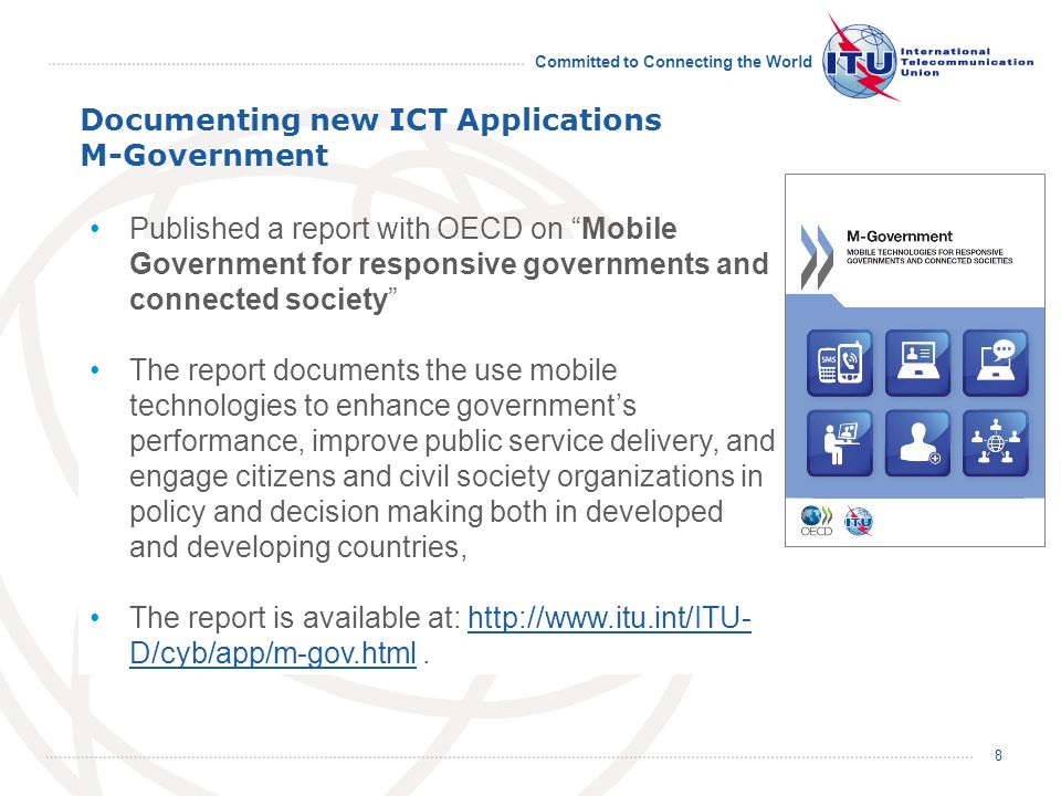 Committed to Connecting the World Documenting new ICT Applications M-Government 8 Published a report with OECD on Mobile Government for responsive governments and connected society The report documents the use mobile technologies to enhance government's performance, improve public service delivery, and engage citizens and civil society organizations in policy and decision making both in developed and developing countries, The report is available at:   D/cyb/app/m-gov.html.  D/cyb/app/m-gov.html