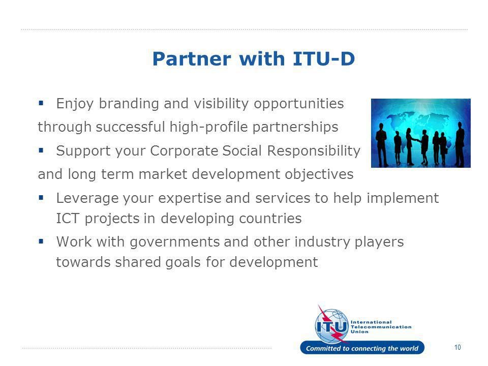 10 Partner with ITU-D  Enjoy branding and visibility opportunities through successful high-profile partnerships  Support your Corporate Social Respo