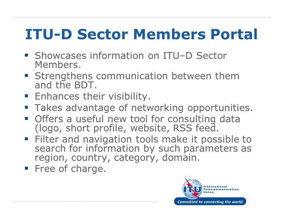 ITU-D Sector Members Portal  Showcases information on ITU–D Sector Members.  Strengthens communication between them and the BDT.  Enhances their vi