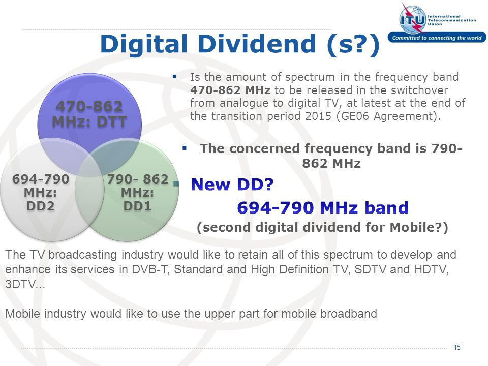 Digital Dividend (s ) 15 470-862 MHz: DTT 790- 862 MHz: DD1 694-790 MHz: DD2 The TV broadcasting industry would like to retain all of this spectrum to develop and enhance its services in DVB-T, Standard and High Definition TV, SDTV and HDTV, 3DTV...