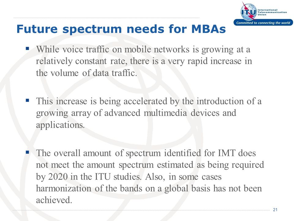 Future spectrum needs for MBAs 21  While voice traffic on mobile networks is growing at a relatively constant rate, there is a very rapid increase in the volume of data traffic.