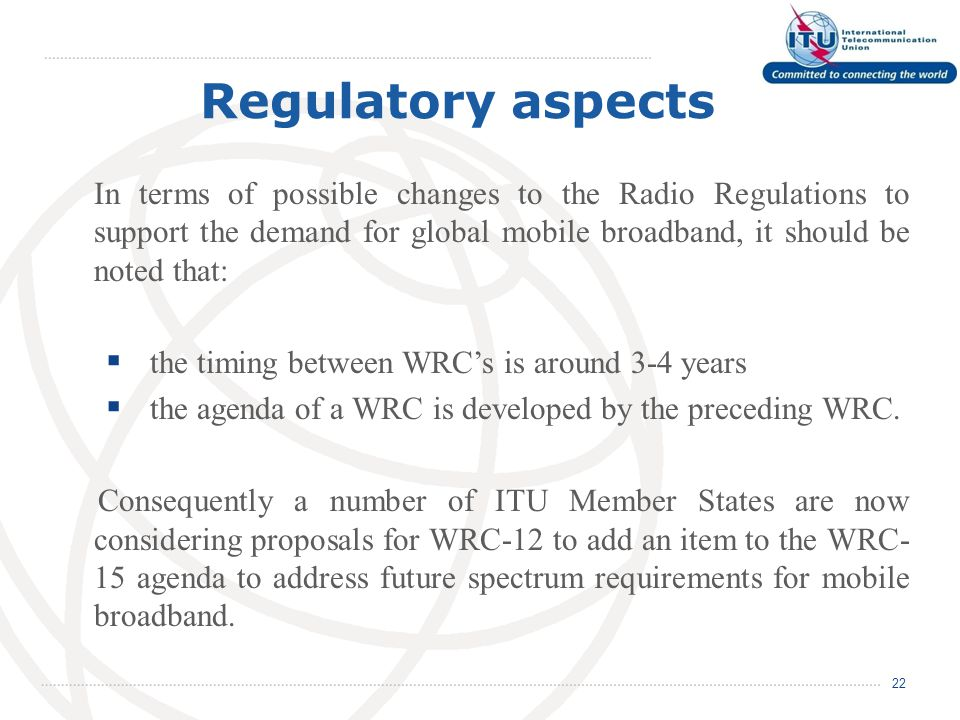 Regulatory aspects 22 In terms of possible changes to the Radio Regulations to support the demand for global mobile broadband, it should be noted that:  the timing between WRC's is around 3-4 years  the agenda of a WRC is developed by the preceding WRC.