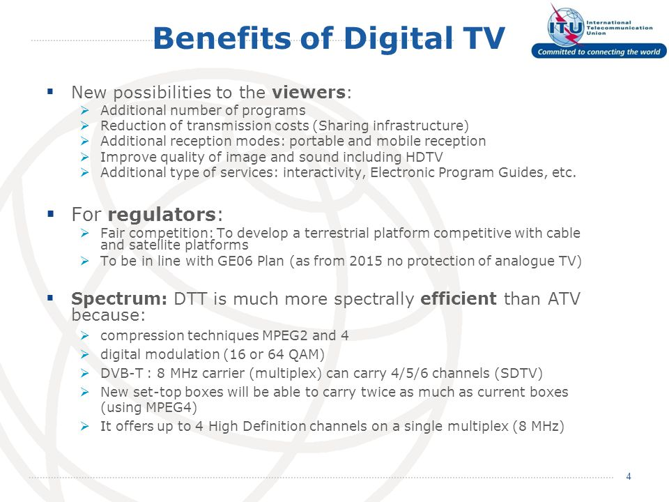 Benefits of Digital TV  New possibilities to the viewers:  Additional number of programs  Reduction of transmission costs (Sharing infrastructure)  Additional reception modes: portable and mobile reception  Improve quality of image and sound including HDTV  Additional type of services: interactivity, Electronic Program Guides, etc.