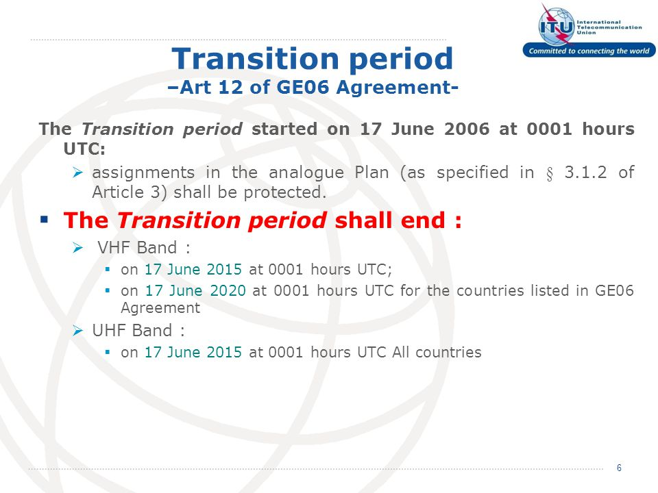 Transition period –Art 12 of GE06 Agreement- The Transition period started on 17 June 2006 at 0001 hours UTC:  assignments in the analogue Plan (as specified in § 3.1.2 of Article 3) shall be protected.