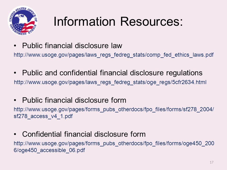Information Resources: Public financial disclosure law http://www.usoge.gov/pages/laws_regs_fedreg_stats/comp_fed_ethics_laws.pdf Public and confidential financial disclosure regulations http://www.usoge.gov/pages/laws_regs_fedreg_stats/oge_regs/5cfr2634.html Public financial disclosure form http://www.usoge.gov/pages/forms_pubs_otherdocs/fpo_files/forms/sf278_2004/ sf278_access_v4_1.pdf Confidential financial disclosure form http://www.usoge.gov/pages/forms_pubs_otherdocs/fpo_files/forms/oge450_200 6/oge450_accessible_06.pdf 17