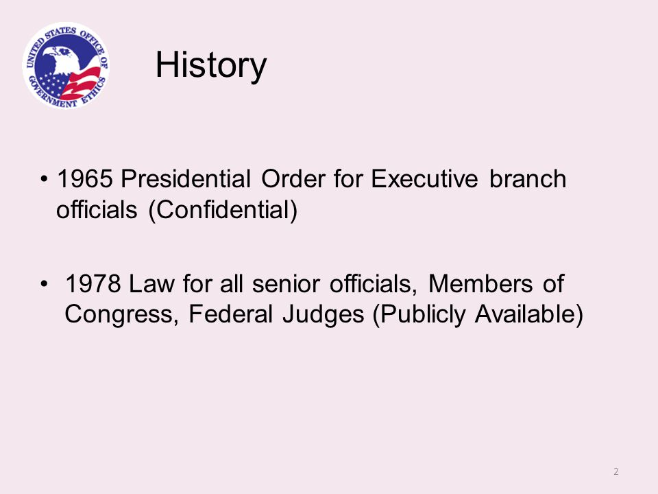 History 1965 Presidential Order for Executive branch officials (Confidential) 1978 Law for all senior officials, Members of Congress, Federal Judges (Publicly Available) 2