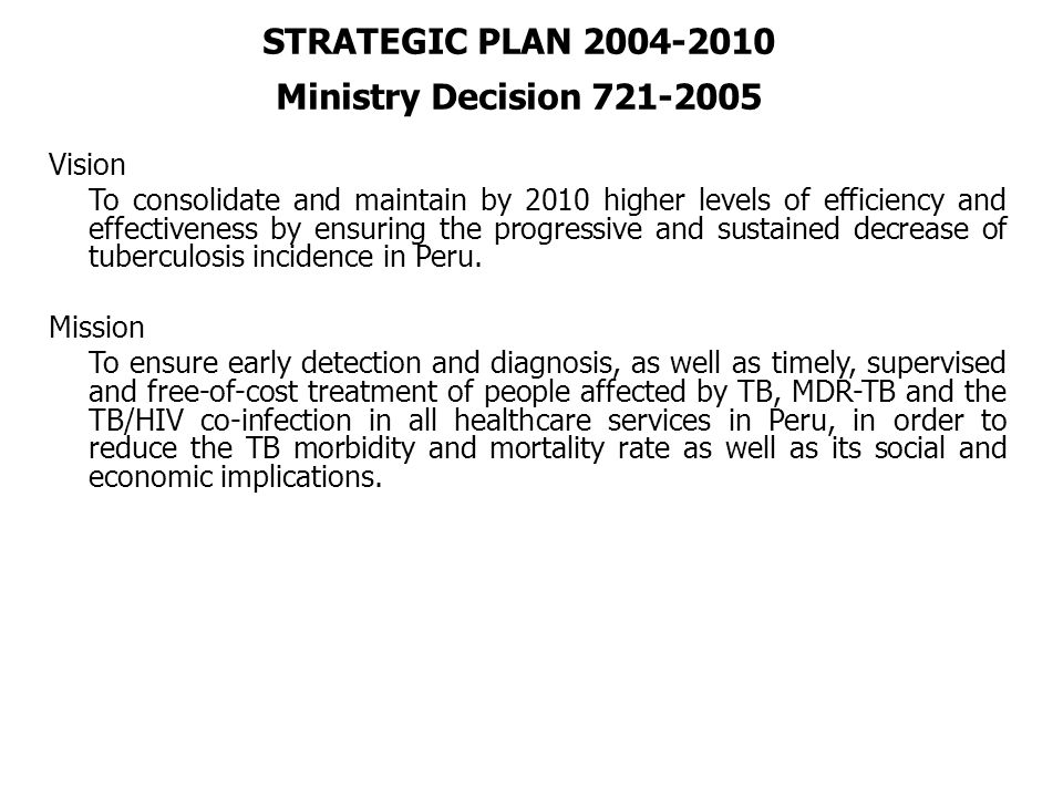 STRATEGIC PLAN 2004-2010 Ministry Decision 721-2005 Vision To consolidate and maintain by 2010 higher levels of efficiency and effectiveness by ensuring the progressive and sustained decrease of tuberculosis incidence in Peru.