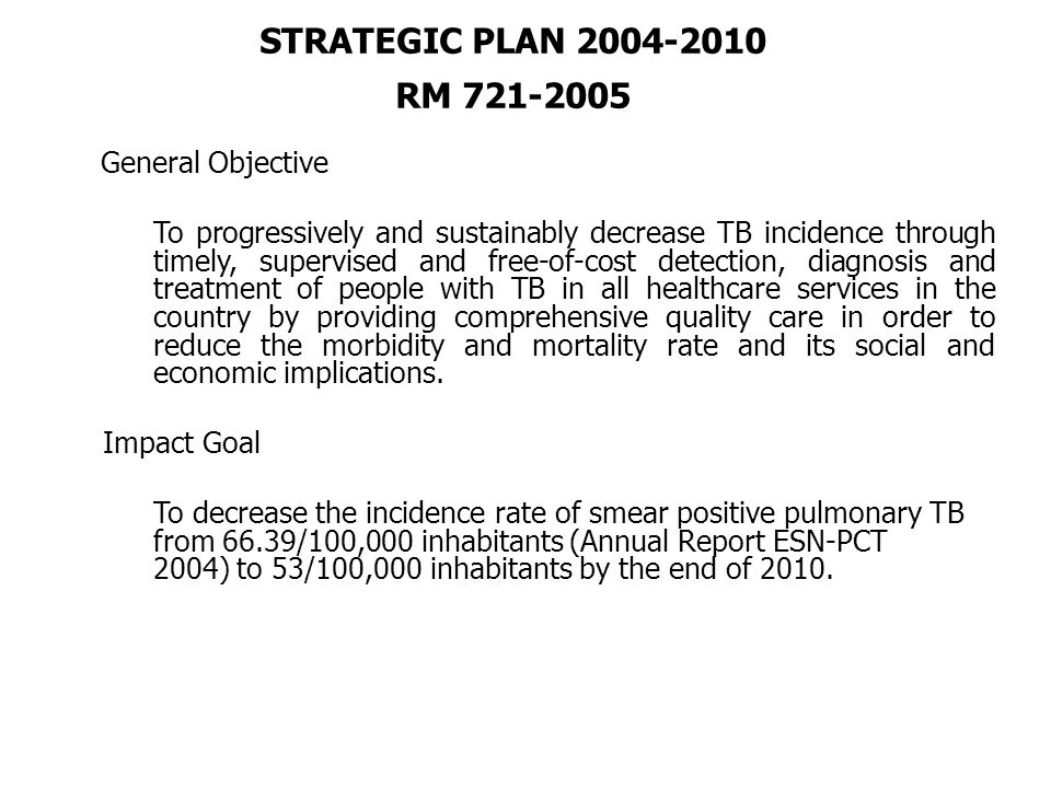 STRATEGIC PLAN 2004-2010 RM 721-2005 General Objective To progressively and sustainably decrease TB incidence through timely, supervised and free-of-cost detection, diagnosis and treatment of people with TB in all healthcare services in the country by providing comprehensive quality care in order to reduce the morbidity and mortality rate and its social and economic implications.