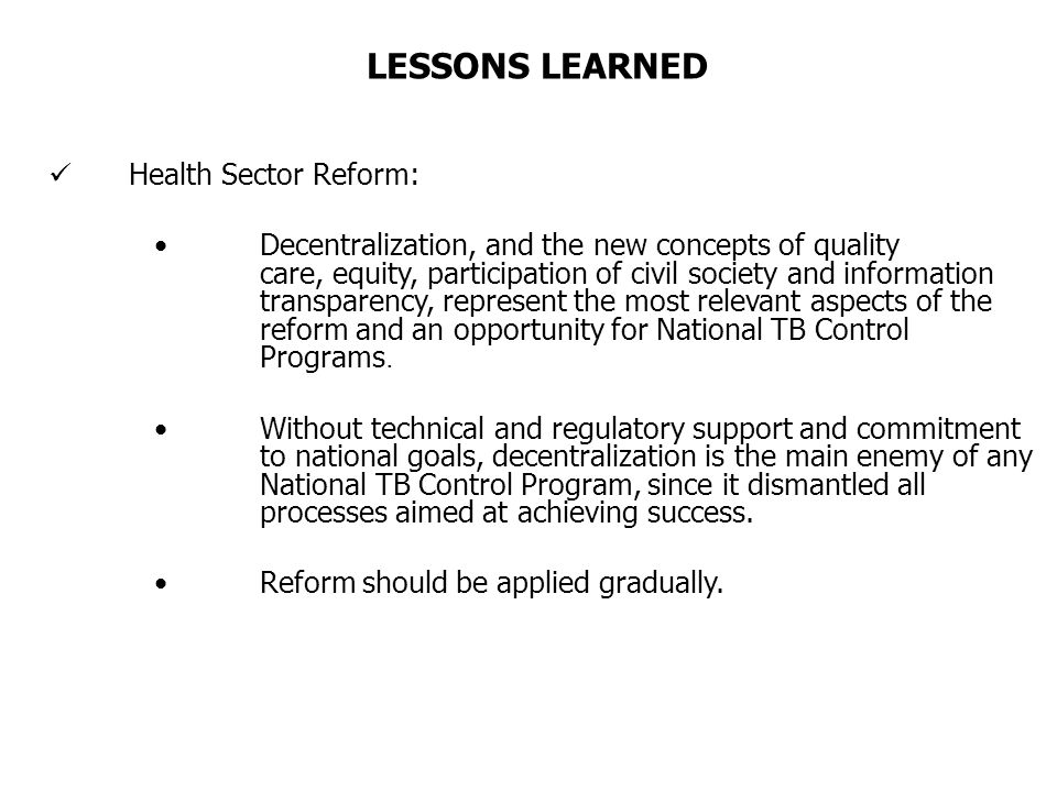Health Sector Reform: Decentralization, and the new concepts of quality care, equity, participation of civil society and information transparency, represent the most relevant aspects of the reform and an opportunity for National TB Control Programs.