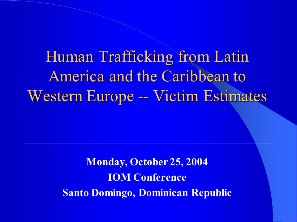 Human Trafficking from Latin America and the Caribbean to Western Europe -- Victim Estimates Monday, October 25, 2004 IOM Conference Santo Domingo, Dominican Republic