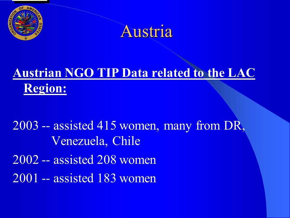 Austria Austrian NGO TIP Data related to the LAC Region: 2003 -- assisted 415 women, many from DR, Venezuela, Chile 2002 -- assisted 208 women 2001 -- assisted 183 women