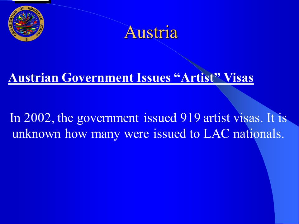 "Austria Austrian Government Issues ""Artist"" Visas In 2002, the government issued 919 artist visas. It is unknown how many were issued to LAC nationals"
