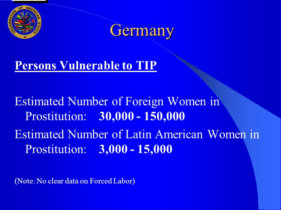 Germany Persons Vulnerable to TIP Estimated Number of Foreign Women in Prostitution:30,000 - 150,000 Estimated Number of Latin American Women in Prost