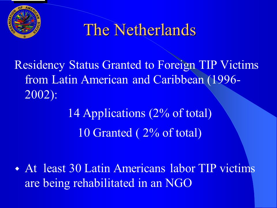 The Netherlands Residency Status Granted to Foreign TIP Victims from Latin American and Caribbean (1996- 2002): 14 Applications (2% of total) 10 Granted ( 2% of total)  At least 30 Latin Americans labor TIP victims are being rehabilitated in an NGO user oas: