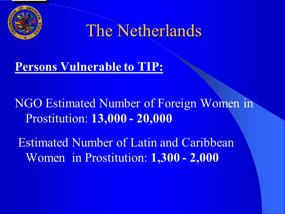 The Netherlands Persons Vulnerable to TIP: NGO Estimated Number of Foreign Women in Prostitution: 13,000 - 20,000 Estimated Number of Latin and Caribbean Women in Prostitution: 1,300 - 2,000 user oas: