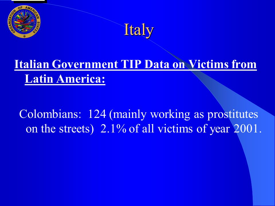 Italy Italian Government TIP Data on Victims from Latin America: Colombians: 124 (mainly working as prostitutes on the streets) 2.1% of all victims of year 2001.