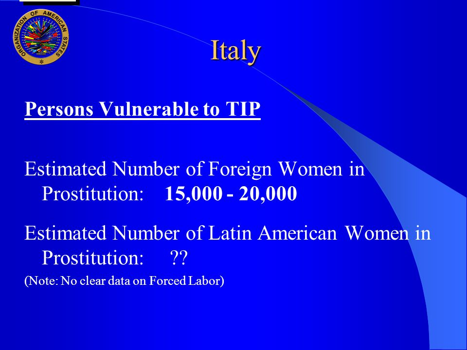 Italy Persons Vulnerable to TIP Estimated Number of Foreign Women in Prostitution:15,000 - 20,000 Estimated Number of Latin American Women in Prostitution: .